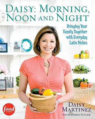 Daisy: Morning, Noon and Night: Bringing Your Family Together with Everyday Latin Dishes - Martinez, Daisy, and De Leo, Joseph (Photographer), and Styler, Christopher