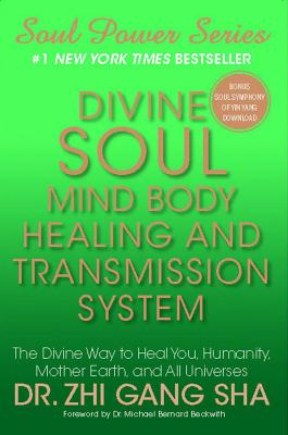 Divine Soul Mind Body Healing and Transmission System: The Divine Way to Heal You, Humanity, Mother Earth, and All Universes - Sha, Zhi Gang, Dr., and Beckwith, Michael Bernard (Foreword by)