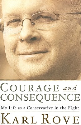 Courage and Consequence: My Life as a Conservative in the Fight - Rove, Karl