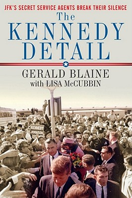 The Kennedy Detail: JFK's Secret Service Agents Break Their Silence - Blaine, Gerald, and McCubbin, Lisa