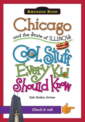 Chicago and the State of Illinois: Cool Stuff Every Kid Should Know - Jerome, Kate Boehm