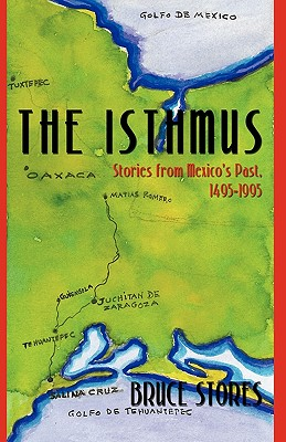 The Isthmus: Stories from Mexico's Past, 1495-1995 - Bruce Stores, Stores, and Stores, Bruce