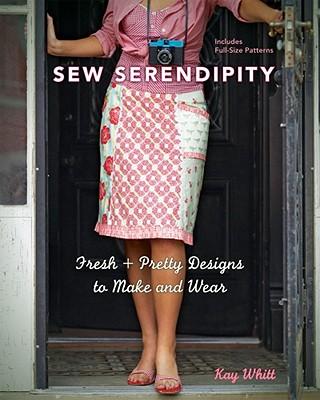 Sew Serendipity: Fresh + Pretty Designs to Make and Wear - Whitt, Kay