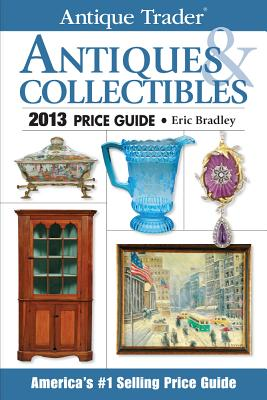 Antique Trader Antiques & Collectibles Price Guide 2013 - Bradley, Eric