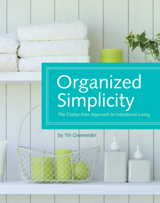 Organized Simplicity: The Clutter-Free Approach to Intentional Living - Oxenreider, Tsh