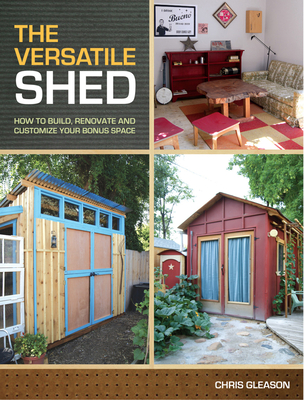 The Versatile Shed: How to Build, Renovate & Customize Your Bonus Space - Gleason, Chris