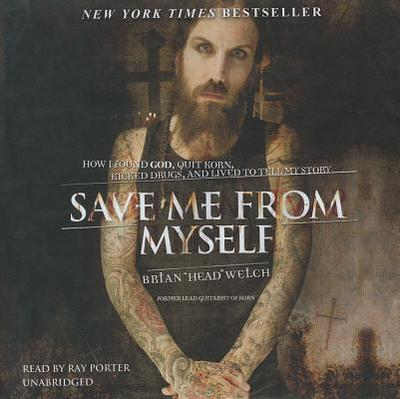 Save Me from Myself: How I Found God, Quit Korn, Kicked Drugs, and Lived to Tell My Story - Welch, Brian, and Porter, Ray (Read by)