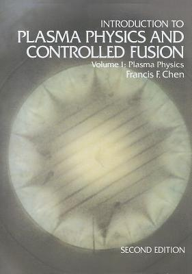 Introduction to Plasma Physics and Controlled Fusion - Chen, Francis F.