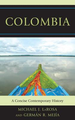 Colombia: A Concise Contemporary History - LaRosa, Michael J, and Mejia, German R, and Murray, Pamela (Foreword by)