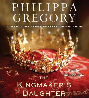 The Kingmaker's Daughter - Gregory, Philippa, and Amato, Bianca (Read by)