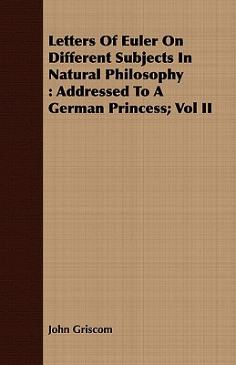 Letters of Euler on Different Subjects in Natural Philosophy: Addressed to a German Princess; Vol II - Griscom, John