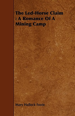 The Led-Horse Claim: A Romance of a Mining Camp - Foote, Mary Hallock