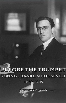 Before the Trumpet - Young Franklin Roosevelt 1882-1905 - Ward, Geoffrey C