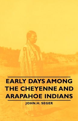 Early Days Among the Cheyenne and Arapahoe Indians - Seger, John H