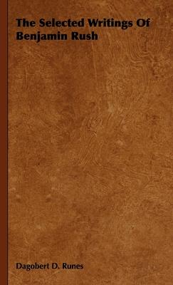 The Selected Writings of Benjamin Rush - Runes, Dagobert D