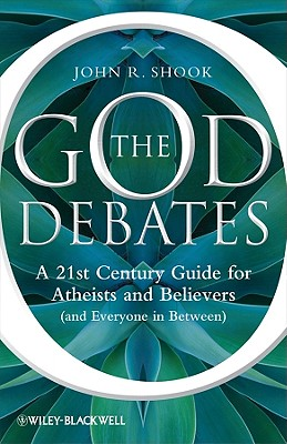 The God Debates: A 21st Century Guide for Atheists and Believers (and Everyone in Between) - Shook, John R.