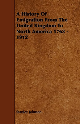 A History of Emigration from the United Kingdom to North America 1763 - 1912 - Johnson, Stanley