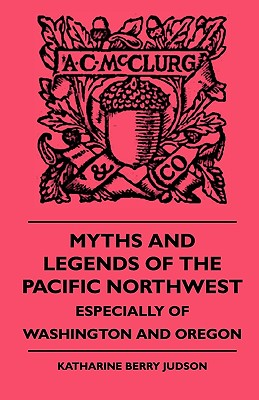 Myths and Legends of the Pacific Northwest - Especially of Washington and Oregon - Judson, Katharine Berry, and Barth, Frederik