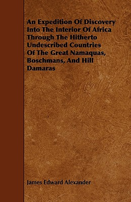 An Expedition of Discovery Into the Interior of Africa Through the Hitherto Undescribed Countries of the Great Namaquas, Boschmans, and Hill Damaras - Alexander, James Edward, Sir