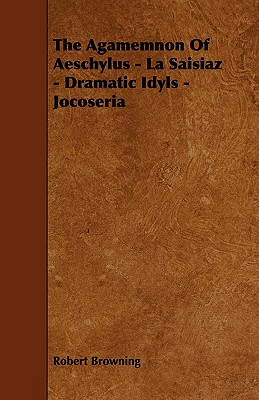 The Agamemnon of Aeschylus - La Saisiaz - Dramatic Idyls - Jocoseria - Browning, Robert