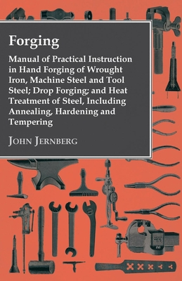 Forging - Manual of Practical Instruction in Hand Forging of Wrought Iron, Machine Steel and Tool Steel; Drop Forging; And Heat Treatment of Steel, Including Annealing, Hardening and Tempering - Jernberg, John