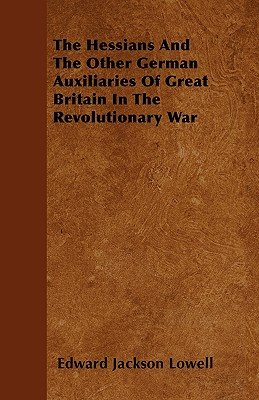 The Hessians and the Other German Auxiliaries of Great Britain in the Revolutionary War - Lowell, Edward Jackson