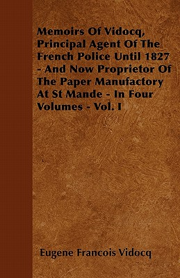 Memoirs of Vidocq, Principal Agent of the French Police Until 1827 - And Now Proprietor of the Paper Manufactory at St Mande - In Four Volumes - Vol. I - Vidocq, Eugene Francois