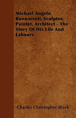 Michael Angelo Buonarroti, Sculptor, Painter, Architect - The Story of His Life and Labours - Black, Charles Christopher