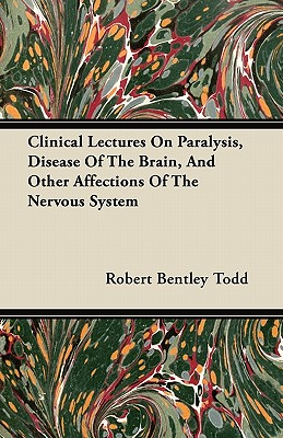 Clinical Lectures on Paralysis, Disease of the Brain, and Other Affections of the Nervous System - Todd, Robert Bentley