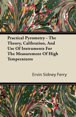 Practical Pyrometry - The Theory, Calibration, and Use of Instruments for the Measurement of High Temperatures - Ferry, Ervin Sidney