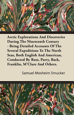 Arctic Explorations and Discoveries During the Nineteenth Century - Being Detailed Accounts of the Several Expeditions to the North Seas, Both English and American, Conducted by Ross, Parry, Back, Franklin, M'Clure and Others. - Smucker, Samuel Mosheim