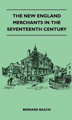 The New England Merchants in the Seventeenth Century - Bailyn, Bernard