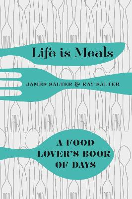 Life Is Meals: A Food Lover's Book of Days - Salter, James, and Salter, Kay