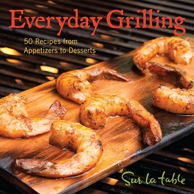 Everyday Grilling: 50 Recipes from Appetizers to Desserts - Sur La Table