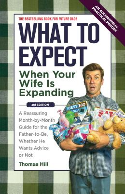 What to Expect When Your Wife Is Expanding: A Reassuring Month-By-Month Guide for the Father-To-Be, Whether He Wants Advice or Not - Hill, Thomas