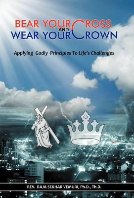 Bear Your Cross & Wear Your Crown: Applying Godly Principles to Life's Challenges - Vemuri Ph D Th D, Rev Raja Sekhar