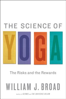 The Science of Yoga: The Risks and the Rewards - Broad, William J