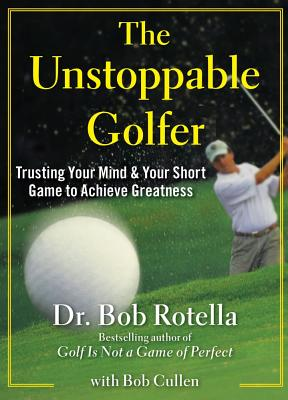 The Unstoppable Golfer: Trusting Your Mind & Your Short Game to Achieve Greatness - Rotella, Bob, Dr., and Cullen, Bob