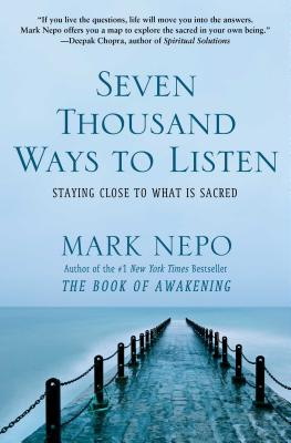 Seven Thousand Ways to Listen: Staying Close to What Is Sacred - Nepo, Mark