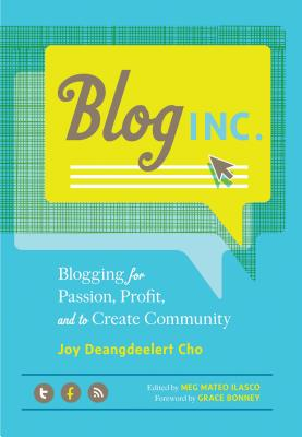 Blog, Inc.: Blogging for Passion, Profit, and to Create Community - Cho, Joy Deangdeelert, and Ilasco, Meg Mateo (Editor), and Bonney, Grace (Foreword by)