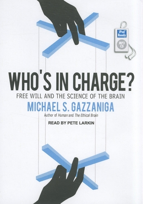 Who's in Charge?: Free Will and the Science of the Brain - Gazzaniga, Michael S, and Larkin, Pete (Narrator)