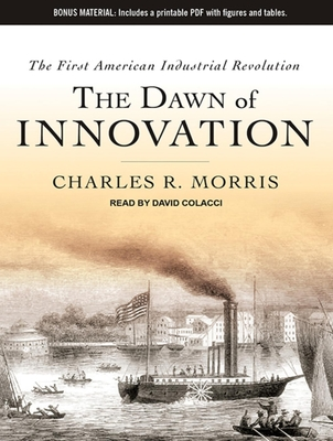 The Dawn of Innovation: The First American Industrial Revolution - Morris, Charles R, and Colacci, David (Read by)