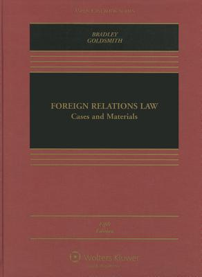 Foreign Relations Law: Cases and Materials - Bradley, Curtis A, and Goldsmith, Jack L