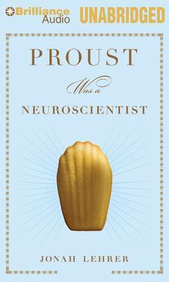 Proust Was a Neuroscientist - Lehrer, Jonah, and Miller, Dan John (Read by)