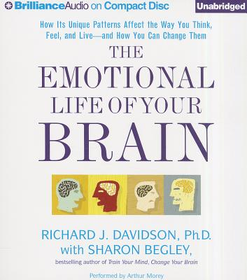 The Emotional Life of Your Brain: How Its Unique Patterns Affect the Way You Think, Feel, and Live - And How You Can Change Them - Davidson, Richard J, PhD, and Morey, Arthur (Performed by), and Begley, Sharon