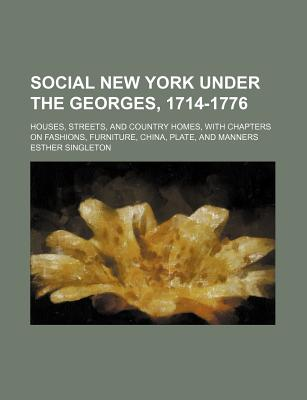 Social New York Under the Georges, 1714-1776: Houses, Streets, and Country Homes, with Chapters on Fashions, Furniture, China, Plate, and Manners - Singleton, Esther