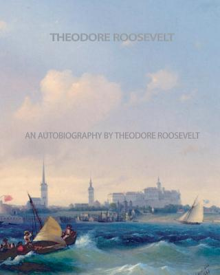 An Autobiography by Theodore Roosevelt - Roosevelt, Theodore, IV