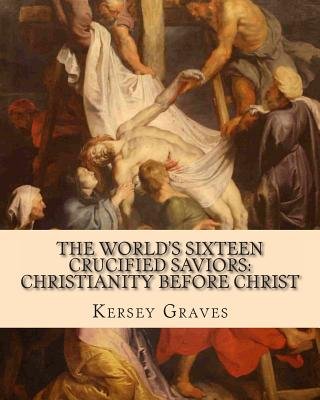 The World's Sixteen Crucified Saviors: : Christianity Before Christ - Graves, Kersey