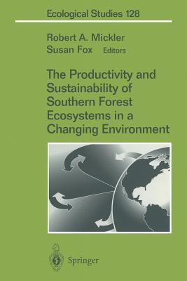 The Productivity and Sustainability of Southern Forest Ecosystems in a Changing Environment - Mickler, Robert (Editor), and Fox, Susan, M.A (Editor)