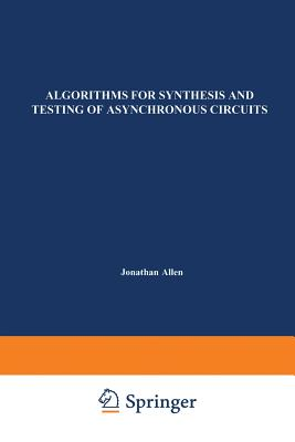 Algorithms for Synthesis and Testing of Asynchronous Circuits - Lavagno, Luciano, and L Sangiovanni-Vincentelli, Alberto, and Sangiovanni-Vincentelli, Alberto